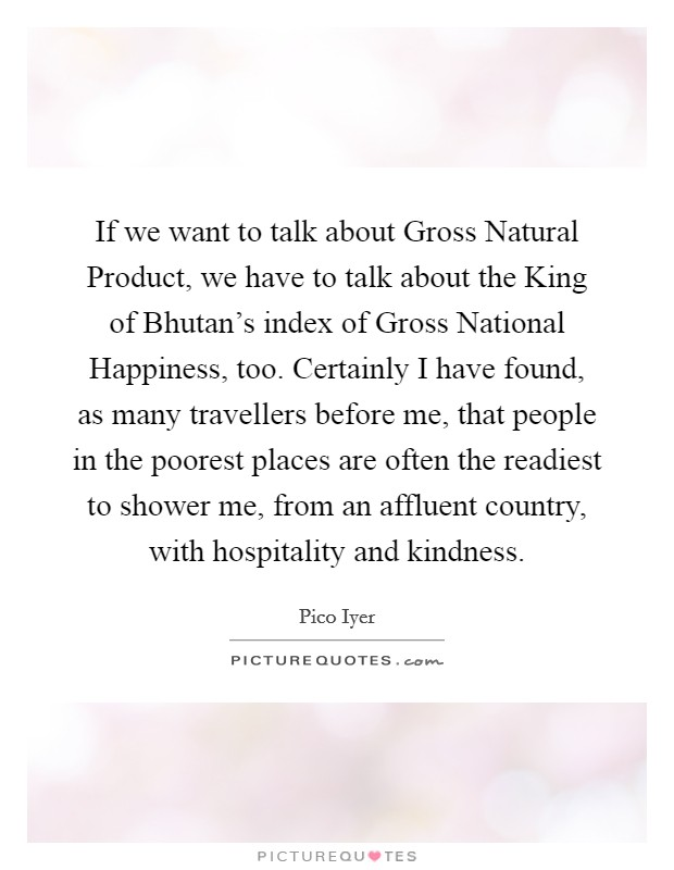 If we want to talk about Gross Natural Product, we have to talk about the King of Bhutan's index of Gross National Happiness, too. Certainly I have found, as many travellers before me, that people in the poorest places are often the readiest to shower me, from an affluent country, with hospitality and kindness Picture Quote #1