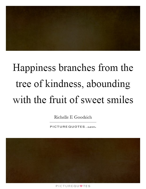 Happiness branches from the tree of kindness, abounding with the fruit of sweet smiles Picture Quote #1