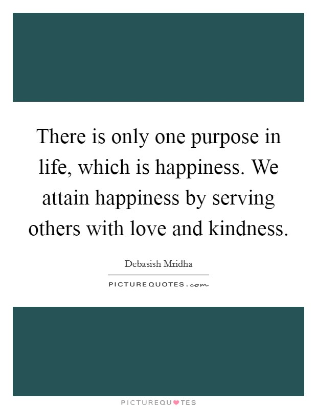There is only one purpose in life, which is happiness. We attain happiness by serving others with love and kindness Picture Quote #1