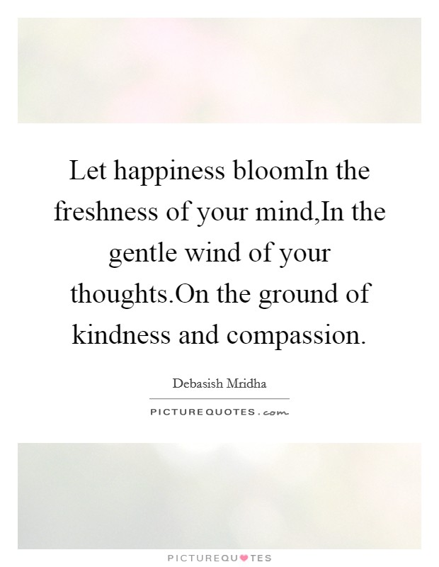 Let happiness bloomIn the freshness of your mind,In the gentle wind of your thoughts.On the ground of kindness and compassion Picture Quote #1