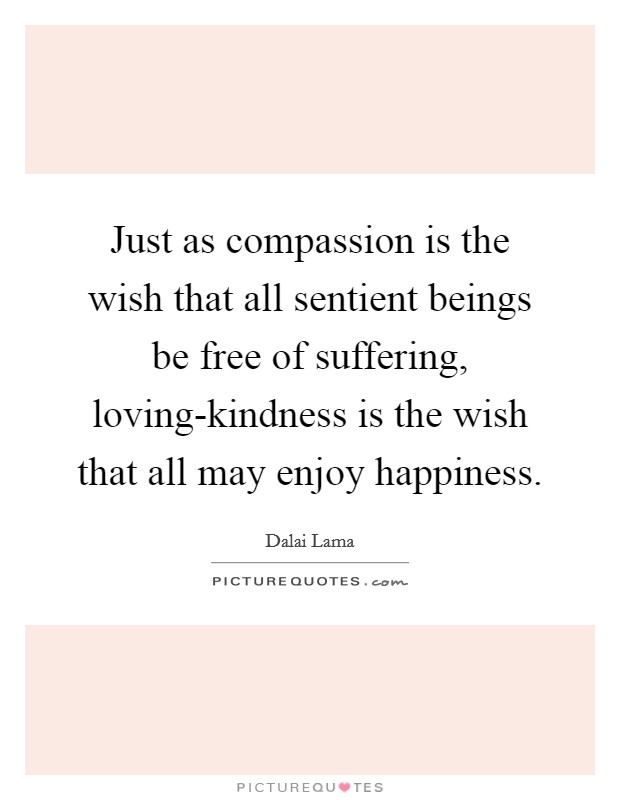 Just as compassion is the wish that all sentient beings be free of suffering, loving-kindness is the wish that all may enjoy happiness Picture Quote #1