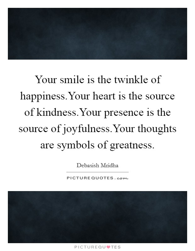 Your smile is the twinkle of happiness.Your heart is the source of kindness.Your presence is the source of joyfulness.Your thoughts are symbols of greatness Picture Quote #1