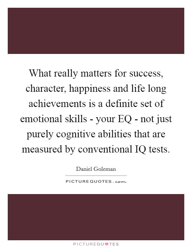 What really matters for success, character, happiness and life long achievements is a definite set of emotional skills - your EQ - not just purely cognitive abilities that are measured by conventional IQ tests Picture Quote #1