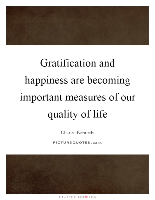 Gratification and happiness are becoming important measures of our quality of life Picture Quote #1