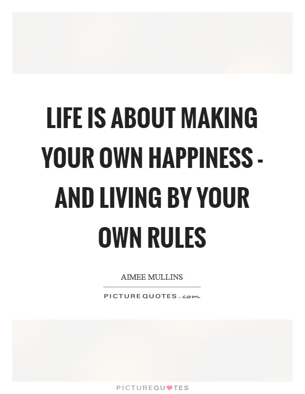 Life is about making your own happiness - and living by your own rules Picture Quote #1