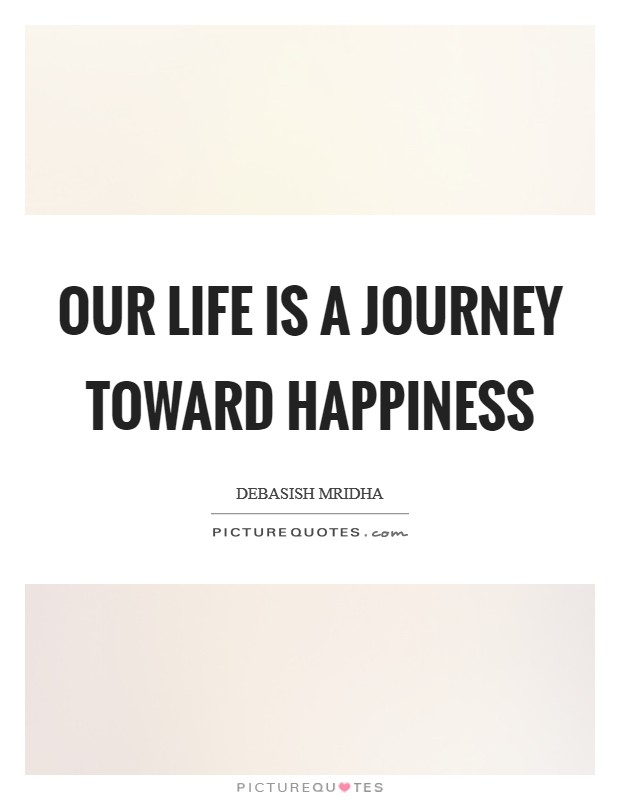Our life is a journey toward happiness Picture Quote #1