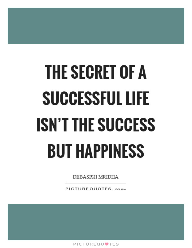 The secret of a successful life isn't the success but happiness Picture Quote #1