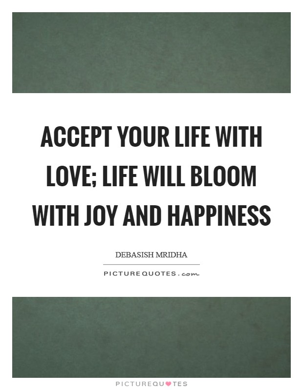 Accept your life with love; life will bloom with joy and happiness Picture Quote #1