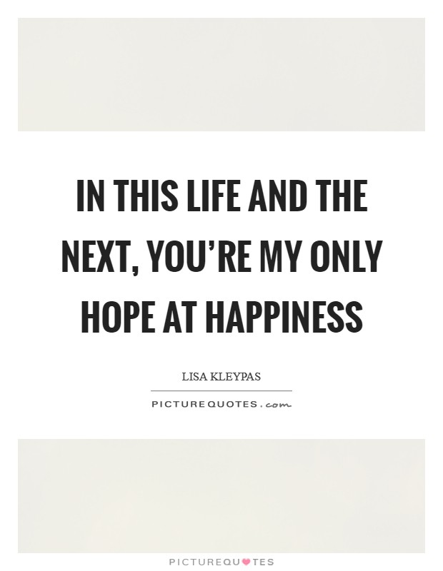 In this life and the next, you're my only hope at happiness Picture Quote #1