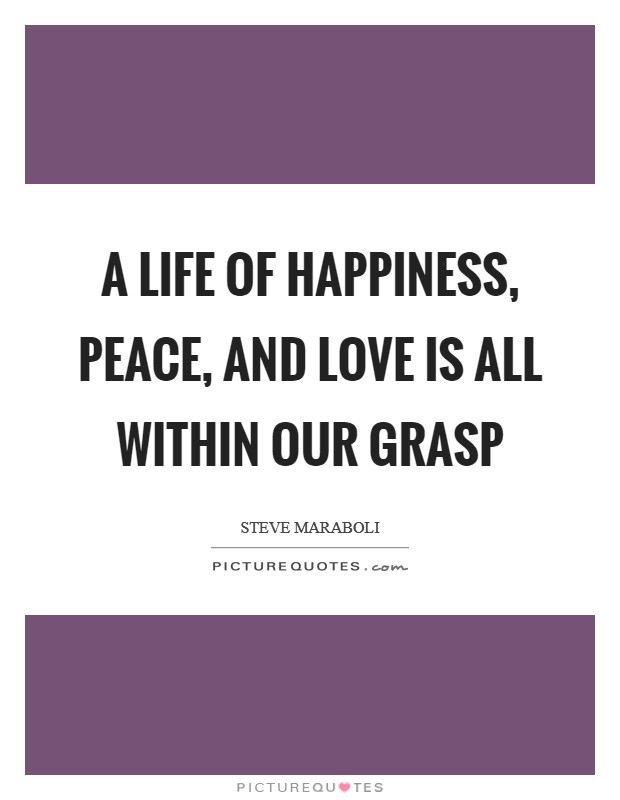A life of happiness, peace, and love is all within our grasp Picture Quote #1