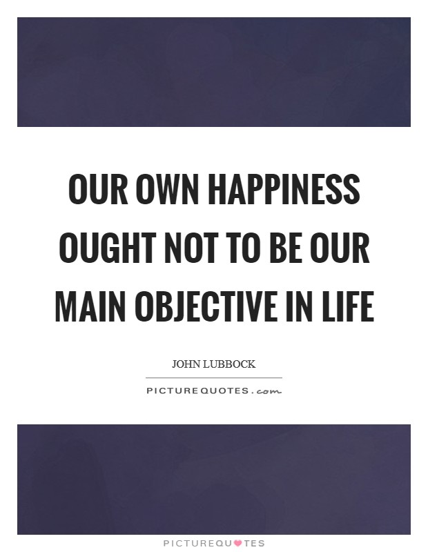 Our own happiness ought not to be our main objective in life Picture Quote #1