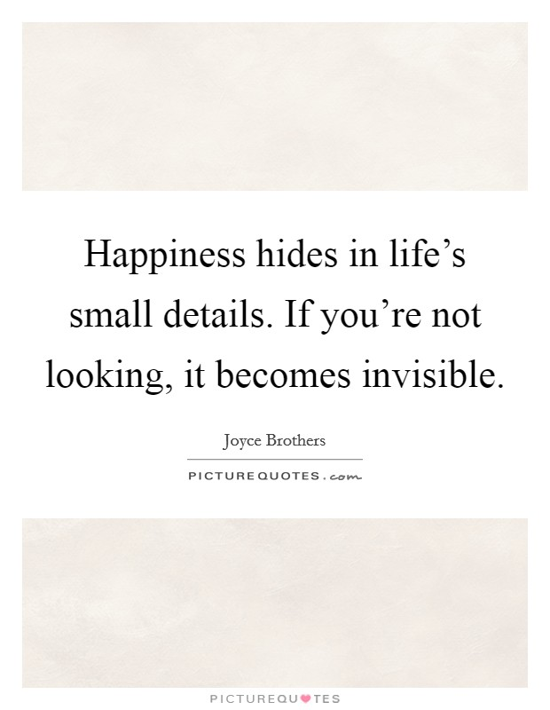 Happiness hides in life's small details. If you're not looking, it becomes invisible Picture Quote #1