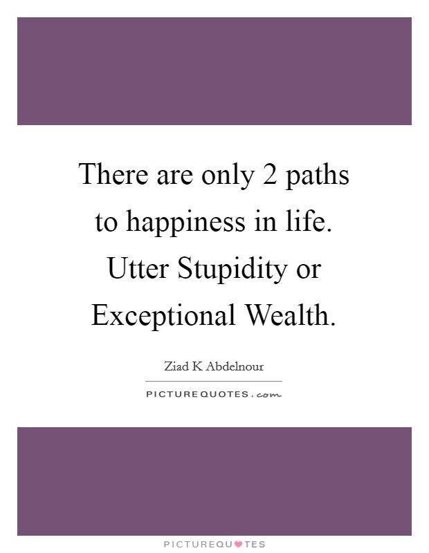 There are only 2 paths to happiness in life. Utter Stupidity or Exceptional Wealth Picture Quote #1