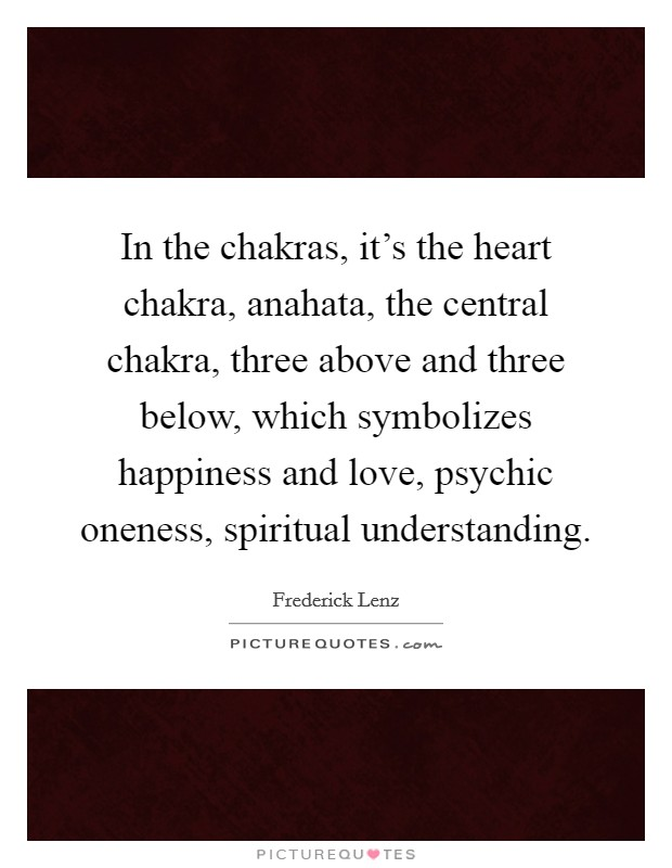 In the chakras, it's the heart chakra, anahata, the central chakra, three above and three below, which symbolizes happiness and love, psychic oneness, spiritual understanding Picture Quote #1