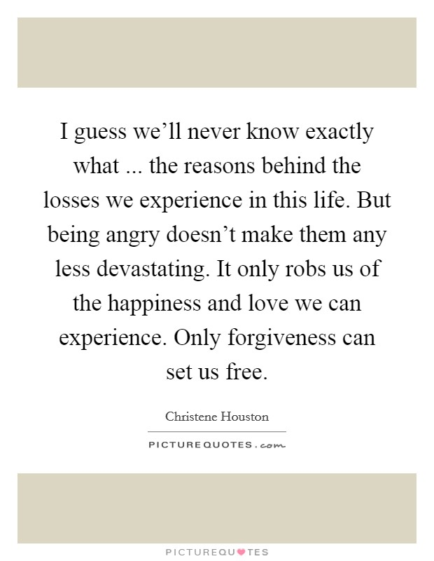 I guess we'll never know exactly what ... the reasons behind the losses we experience in this life. But being angry doesn't make them any less devastating. It only robs us of the happiness and love we can experience. Only forgiveness can set us free. Picture Quote #1
