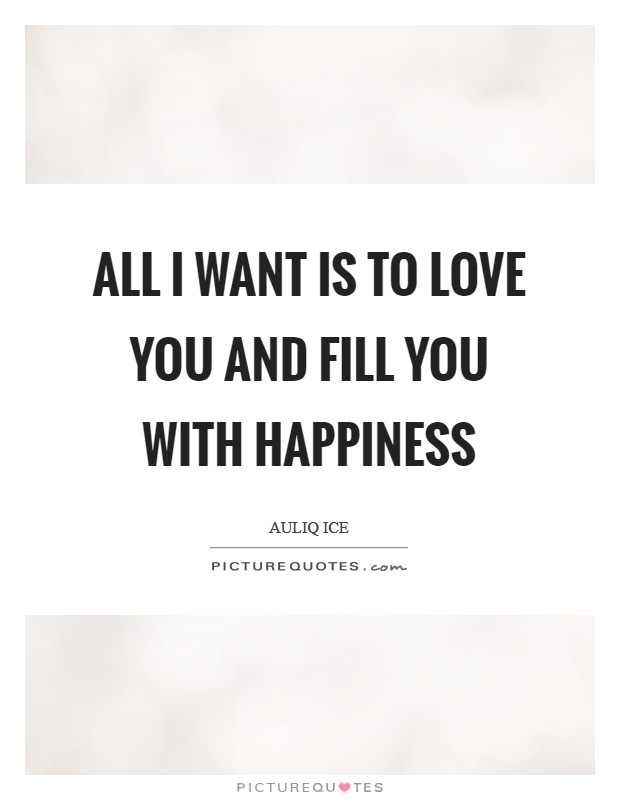 All I want is to love you and fill you with happiness Picture Quote #1