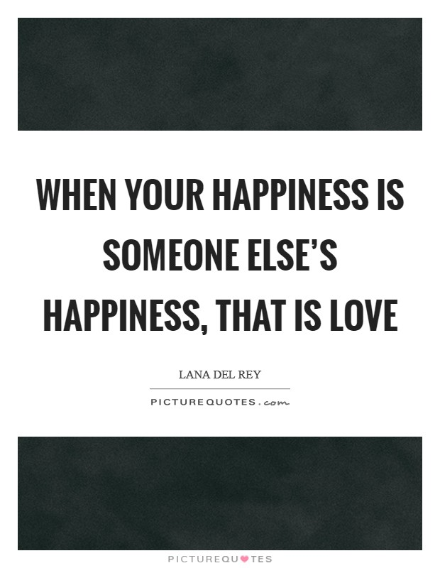 When your happiness is someone else's happiness, that is love Picture Quote #1