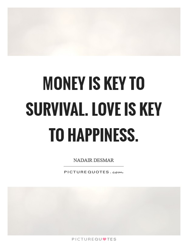 Money is key to survival. Love is key to happiness. Picture Quote #1
