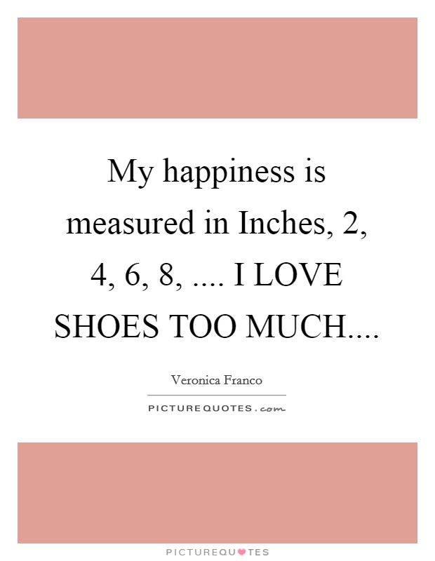 My happiness is measured in Inches, 2, 4, 6, 8, .... I LOVE SHOES TOO MUCH Picture Quote #1