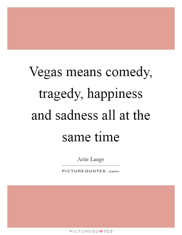 Vegas means comedy, tragedy, happiness and sadness all at the same time Picture Quote #1