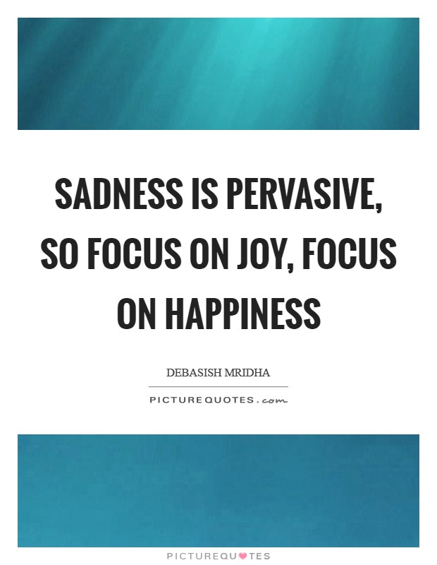 Sadness is pervasive, so focus on joy, focus on happiness Picture Quote #1