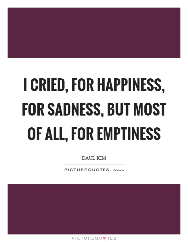 I cried, for happiness, for sadness, but most of all, for emptiness Picture Quote #1