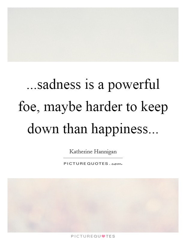 can we have happiness without sadness Happiness without sadness  there may be transitory moments of happiness when things go our way, we have an enjoyable sensory experience,.