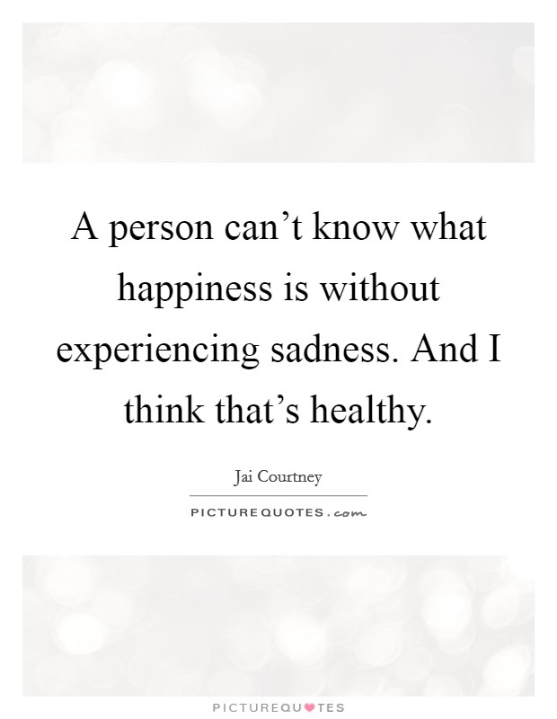 A person can't know what happiness is without experiencing sadness. And I think that's healthy Picture Quote #1