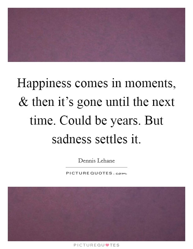 Happiness comes in moments, and then it's gone until the next time. Could be years. But sadness settles it Picture Quote #1