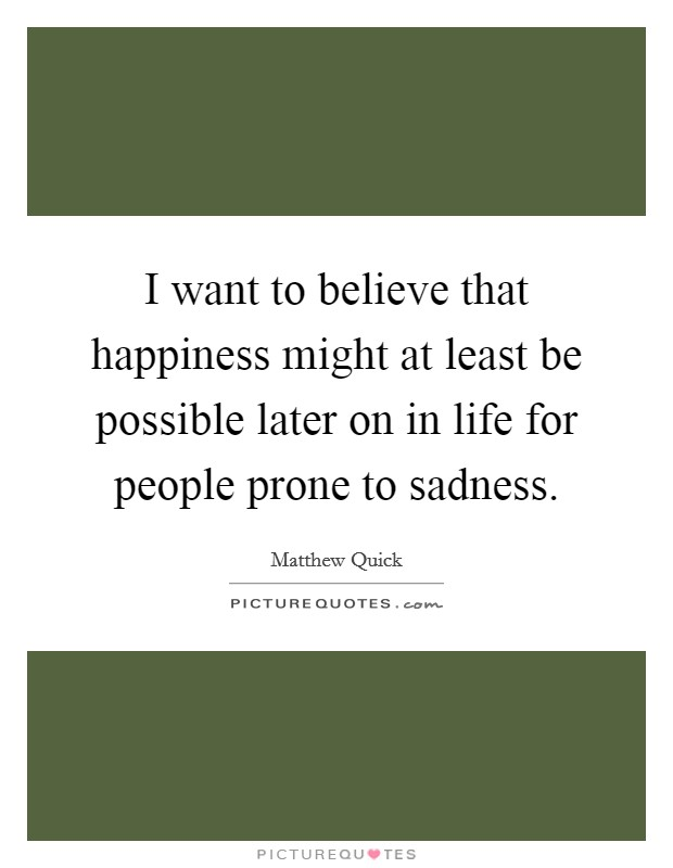 I want to believe that happiness might at least be possible later on in life for people prone to sadness Picture Quote #1