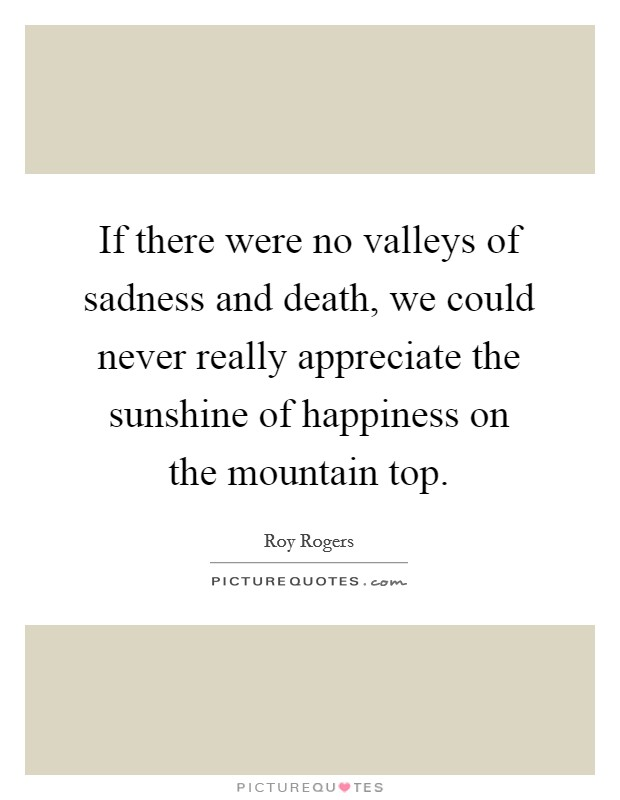 If there were no valleys of sadness and death, we could never really appreciate the sunshine of happiness on the mountain top Picture Quote #1