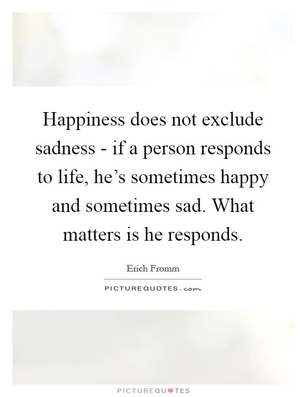 Happiness does not exclude sadness - if a person responds to life, he's sometimes happy and sometimes sad. What matters is he responds Picture Quote #1
