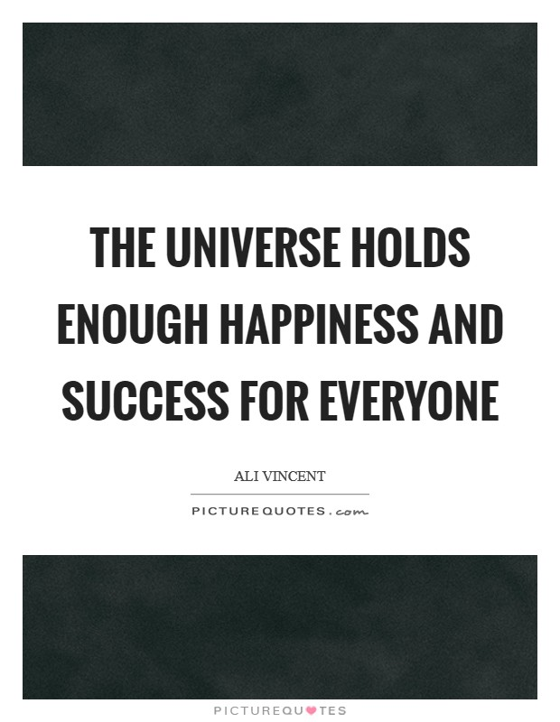 The universe holds enough happiness and success for everyone Picture Quote #1
