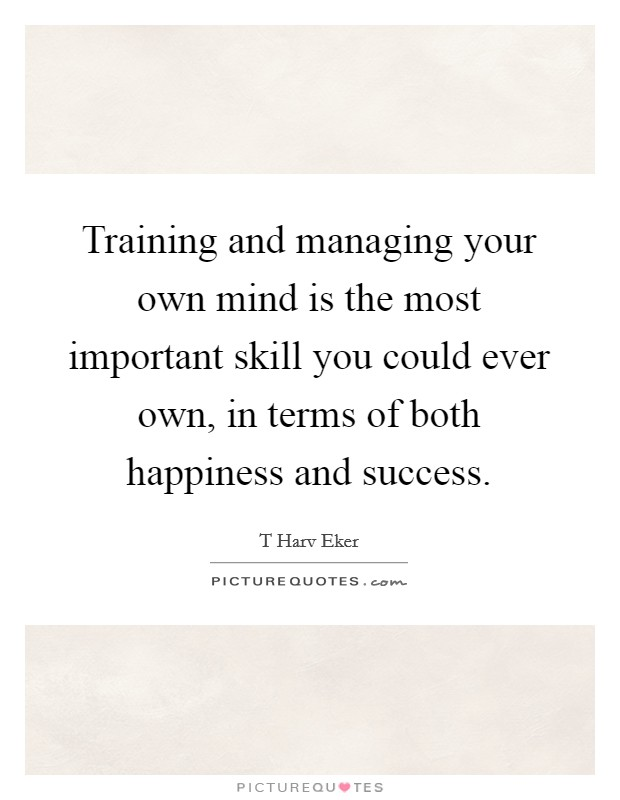 Training and managing your own mind is the most important skill you could ever own, in terms of both happiness and success Picture Quote #1