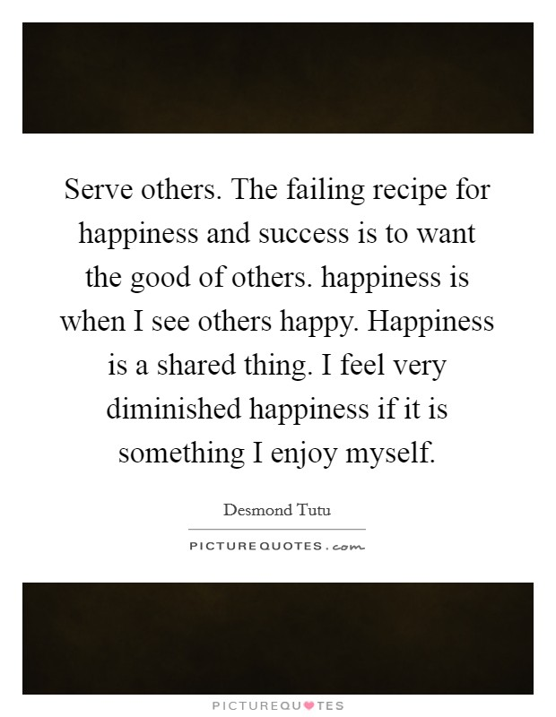 Serve others. The failing recipe for happiness and success is to want the good of others. happiness is when I see others happy. Happiness is a shared thing. I feel very diminished happiness if it is something I enjoy myself Picture Quote #1