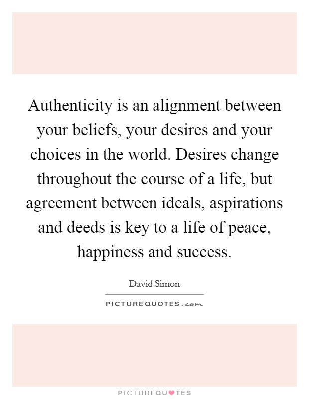 Authenticity is an alignment between your beliefs, your desires and your choices in the world. Desires change throughout the course of a life, but agreement between ideals, aspirations and deeds is key to a life of peace, happiness and success Picture Quote #1