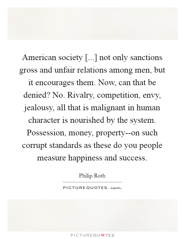 American society [...] not only sanctions gross and unfair relations among men, but it encourages them. Now, can that be denied? No. Rivalry, competition, envy, jealousy, all that is malignant in human character is nourished by the system. Possession, money, property--on such corrupt standards as these do you people measure happiness and success Picture Quote #1