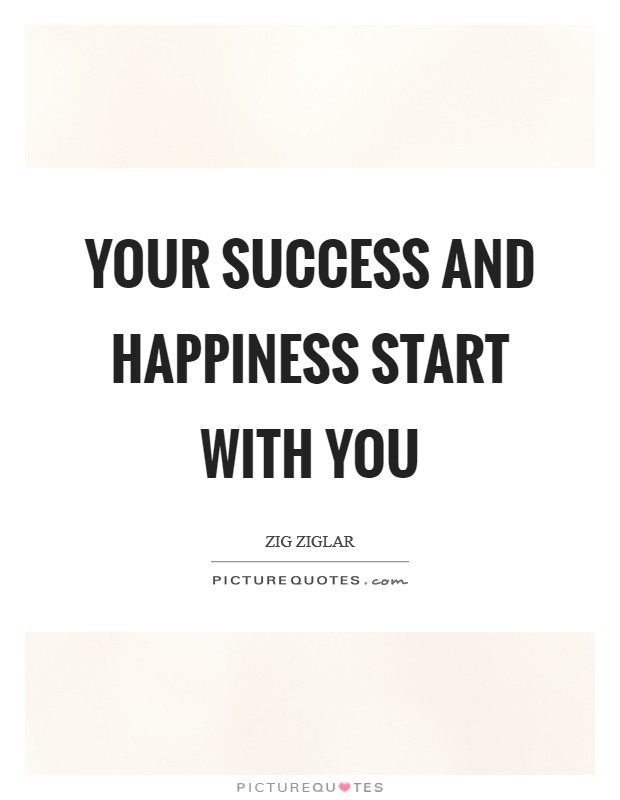 Your success and happiness start with you Picture Quote #1