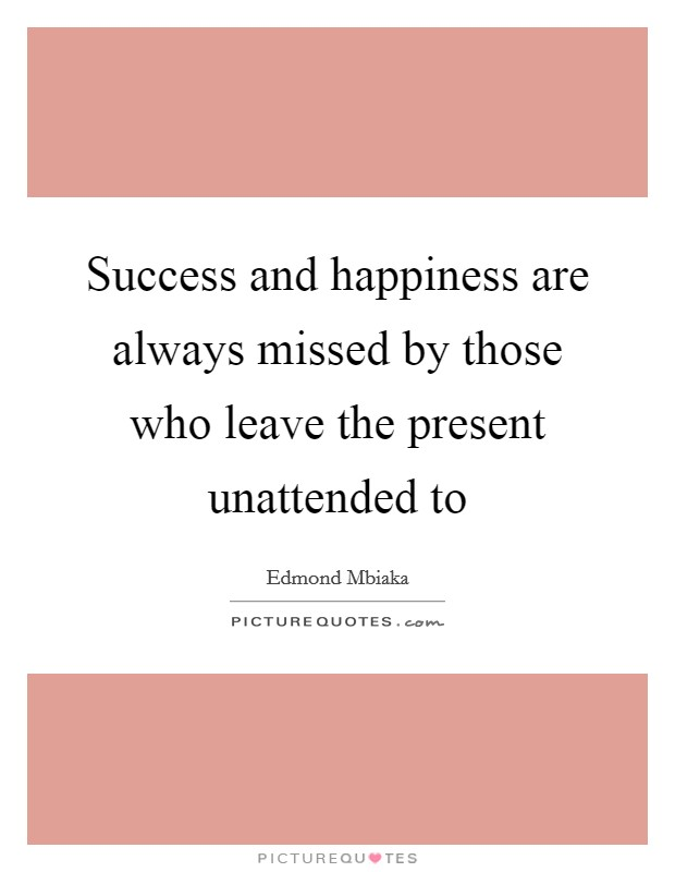Success and happiness are always missed by those who leave the present unattended to Picture Quote #1