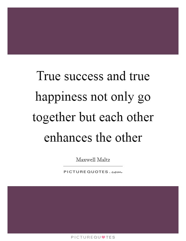 True success and true happiness not only go together but each other enhances the other Picture Quote #1