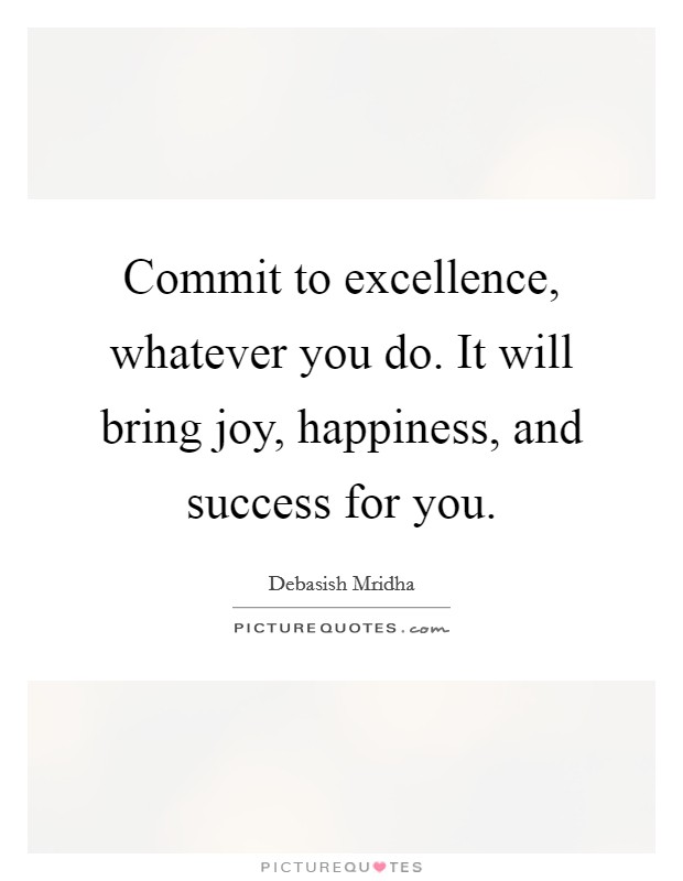 Commit to excellence, whatever you do. It will bring joy, happiness, and success for you Picture Quote #1