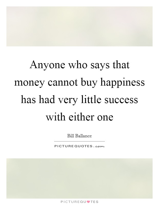 Anyone who says that money cannot buy happiness has had very little success with either one Picture Quote #1