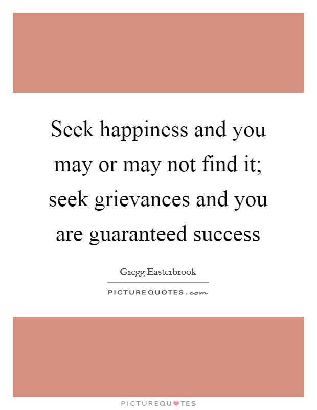 Seek happiness and you may or may not find it; seek grievances and you are guaranteed success Picture Quote #1