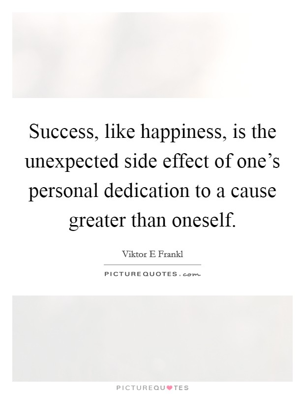Success, like happiness, is the unexpected side effect of one's personal dedication to a cause greater than oneself Picture Quote #1