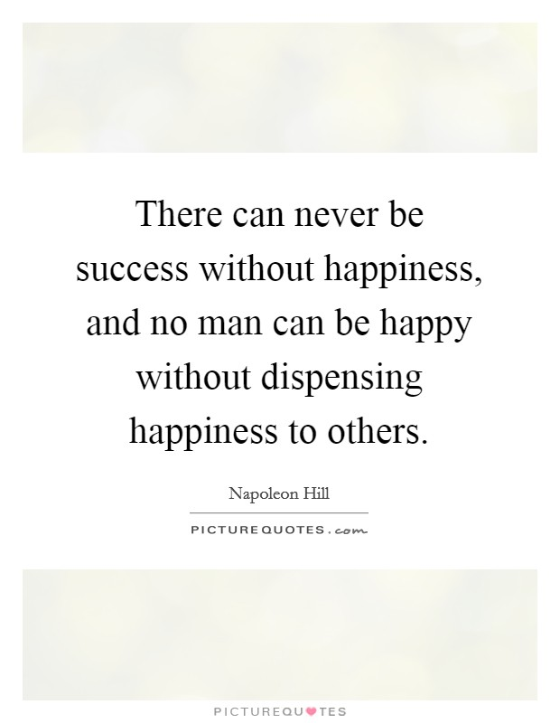 There can never be success without happiness, and no man can be happy without dispensing happiness to others Picture Quote #1