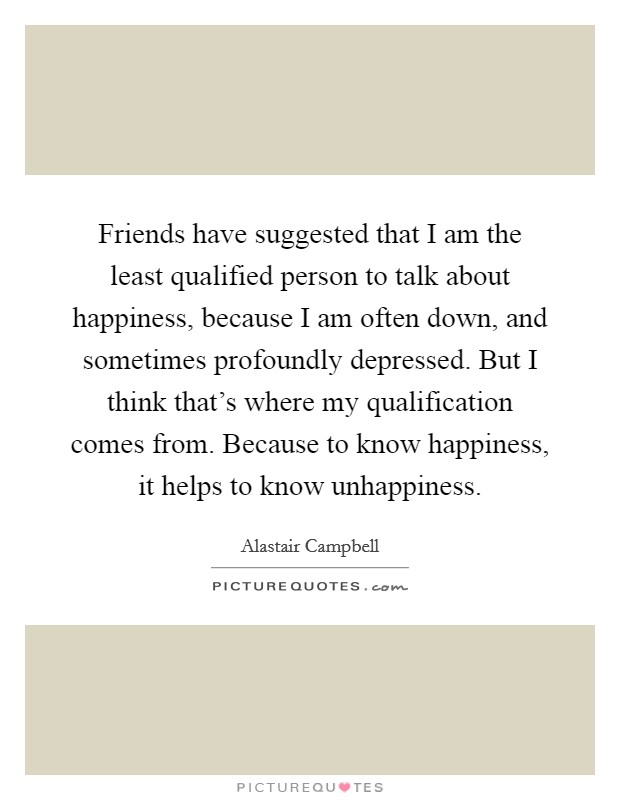 Friends have suggested that I am the least qualified person to talk about happiness, because I am often down, and sometimes profoundly depressed. But I think that's where my qualification comes from. Because to know happiness, it helps to know unhappiness Picture Quote #1
