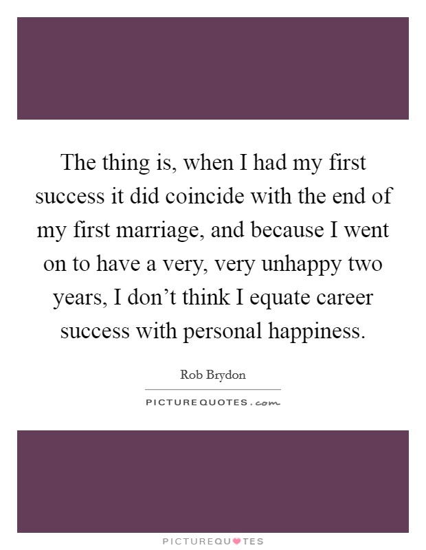 The thing is, when I had my first success it did coincide with the end of my first marriage, and because I went on to have a very, very unhappy two years, I don't think I equate career success with personal happiness Picture Quote #1