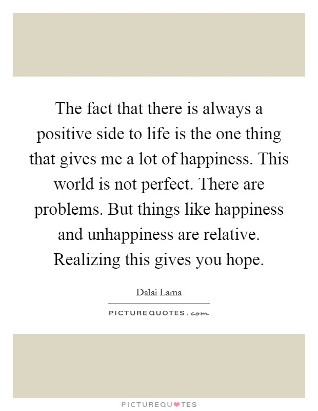 The fact that there is always a positive side to life is the one thing that gives me a lot of happiness. This world is not perfect. There are problems. But things like happiness and unhappiness are relative. Realizing this gives you hope Picture Quote #1