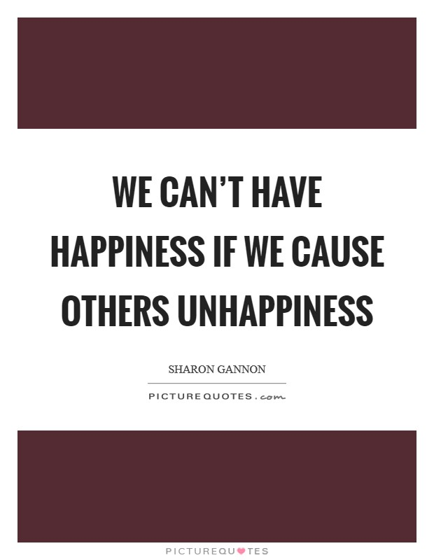 We can't have happiness if we cause others unhappiness Picture Quote #1