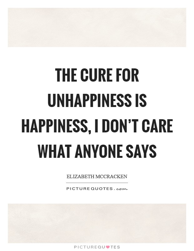 The cure for unhappiness is happiness, I don't care what anyone says Picture Quote #1